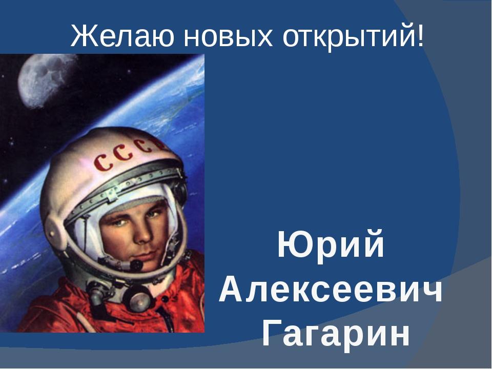 Желаю новых открытий! Юрий Алексеевич Гагарин