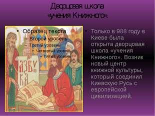 Дворцовая школа «учения Книжного». Только в 988 году в Киеве была открыта дво