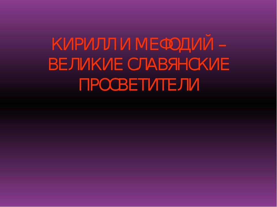 КИРИЛЛ И МЕФОДИЙ – ВЕЛИКИЕ СЛАВЯНСКИЕ ПРОСВЕТИТЕЛИ