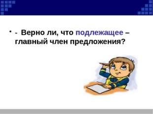 - Верно ли, что подлежащее – главный член предложения?