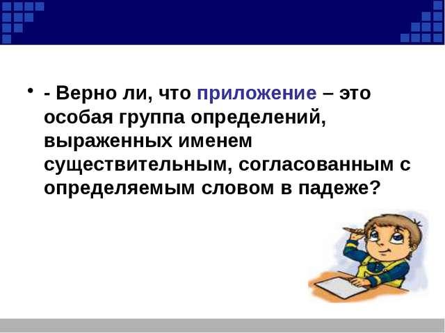 - Верно ли, что приложение – это особая группа определений, выраженных имене...
