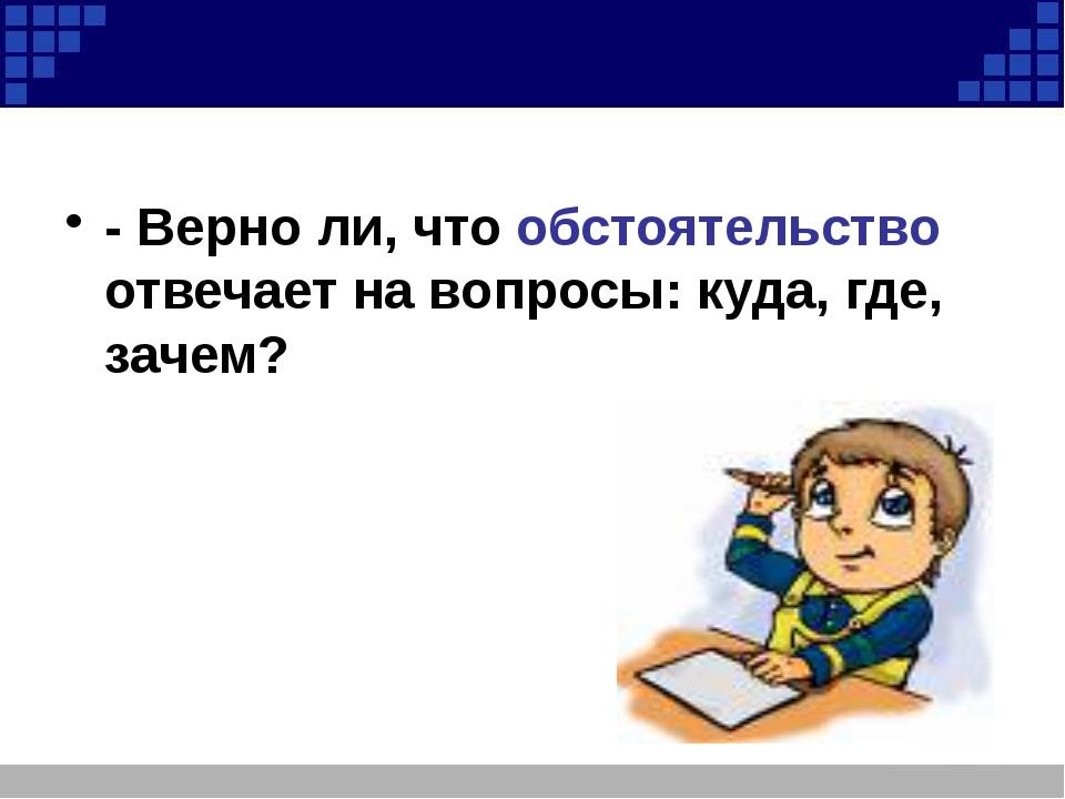 - Верно ли, что обстоятельство отвечает на вопросы: куда, где, зачем?