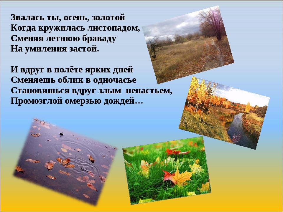 Звалась ты, осень, золотой Когда кружилась листопадом, Сменяя летнюю браваду...