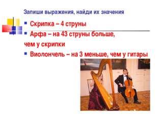 Запиши выражения, найди их значения Скрипка – 4 струны Арфа – на 43 струны бо