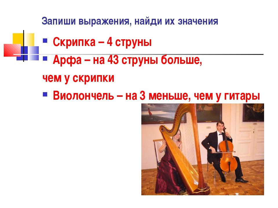 Запиши выражения, найди их значения Скрипка – 4 струны Арфа – на 43 струны бо...