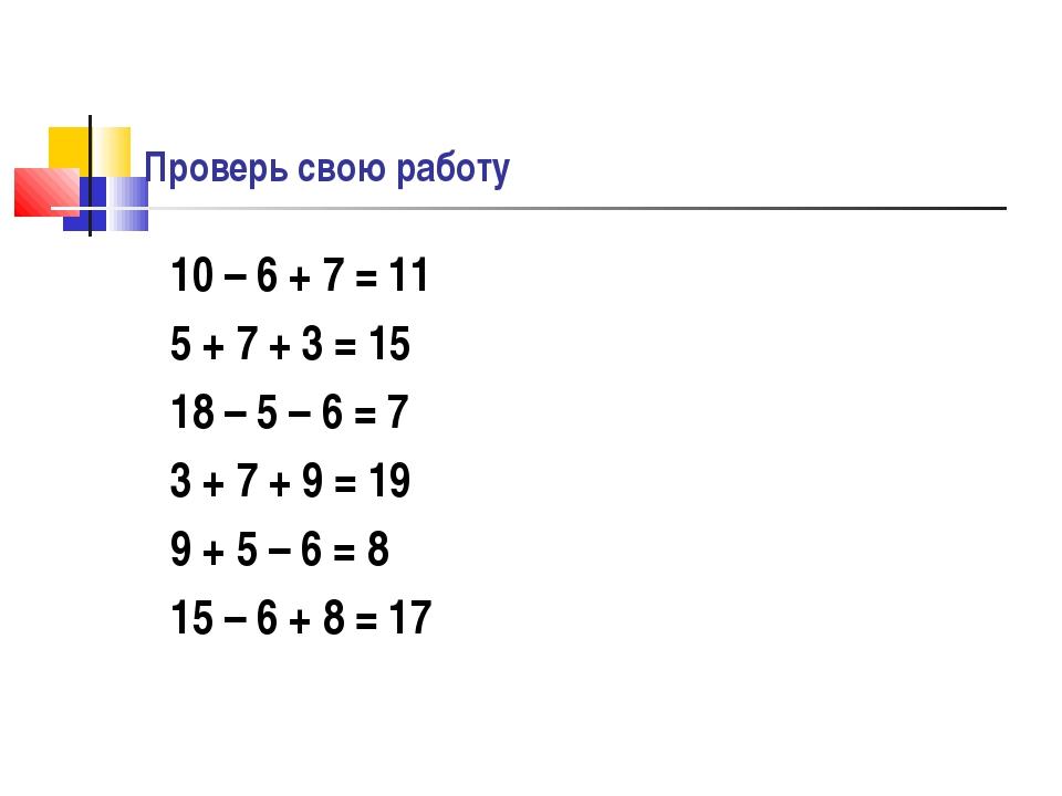 Проверь свою работу 10 – 6 + 7 = 11 5 + 7 + 3 = 15 18 – 5 – 6 = 7 3 + 7 + 9 =...