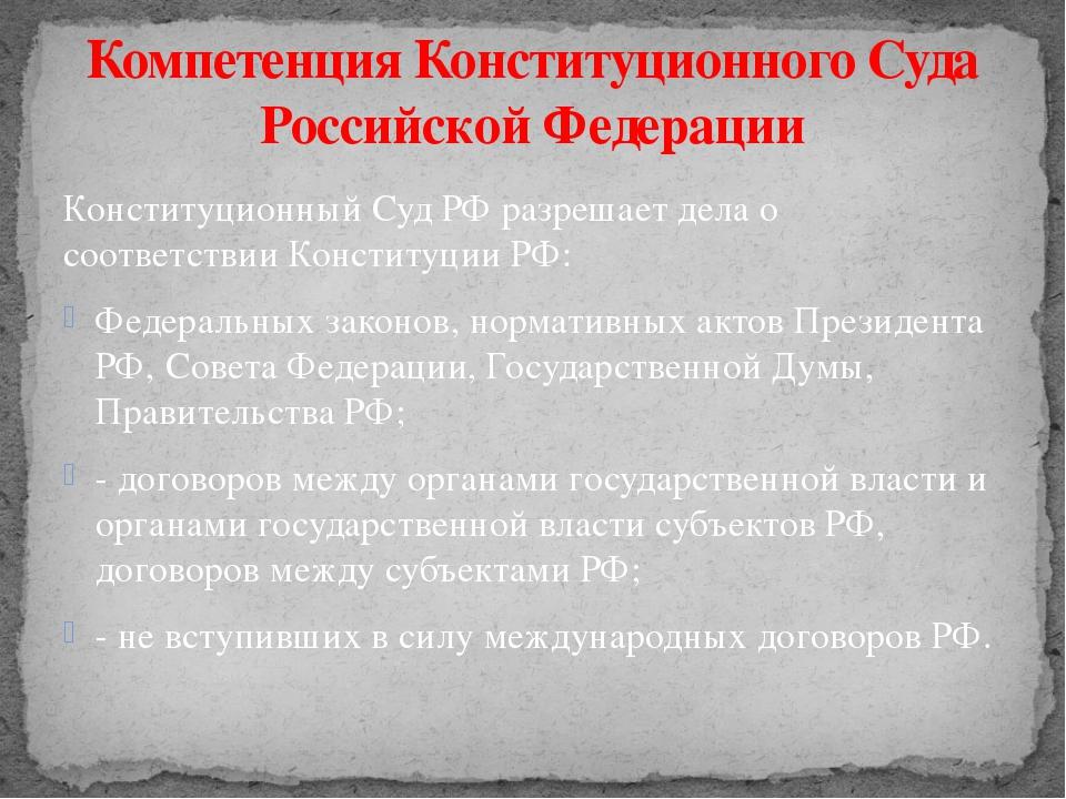 Конституционный Суд РФ разрешает дела о соответствии Конституции РФ: Федераль...