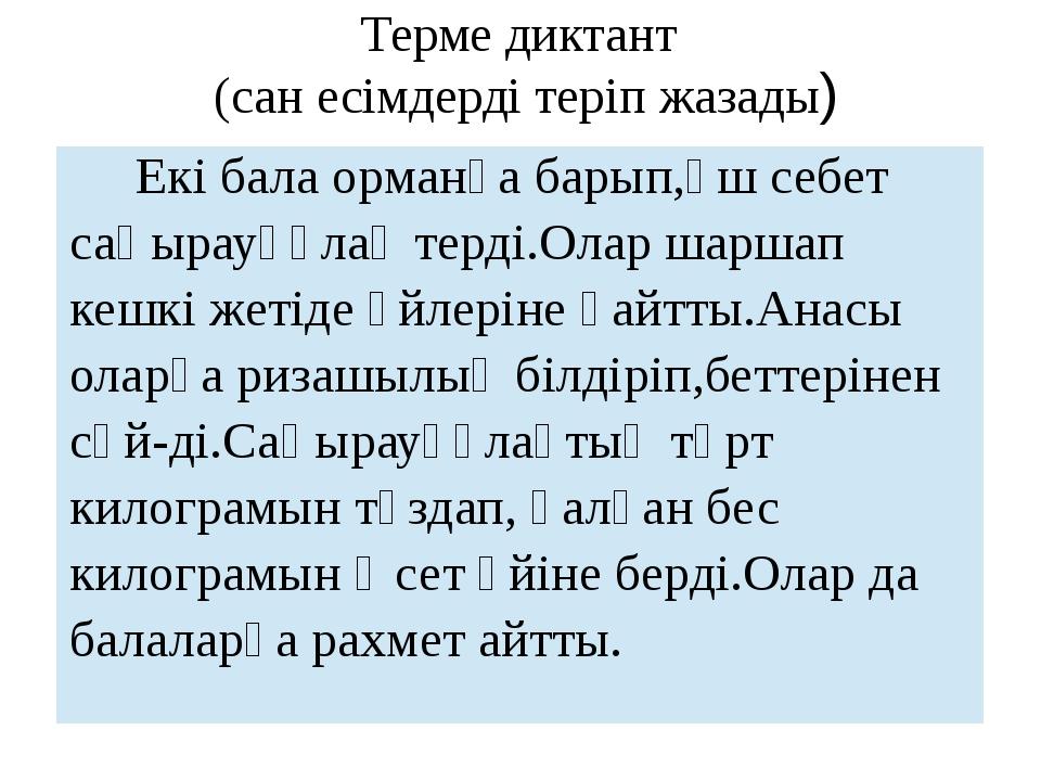 Терме диктант (сан есімдерді теріп жазады) Екібала орманға барып,үш себет саң...