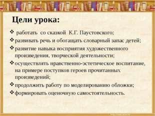 Цели урока: работать со сказкой К.Г. Паустовского; развивать речь и обогащат