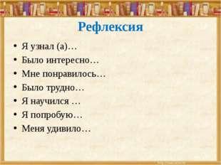 Рефлексия Я узнал (а)… Было интересно… Мне понравилось… Было трудно… Я научил