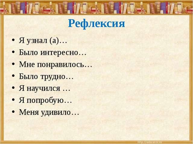 Рефлексия Я узнал (а)… Было интересно… Мне понравилось… Было трудно… Я научил...