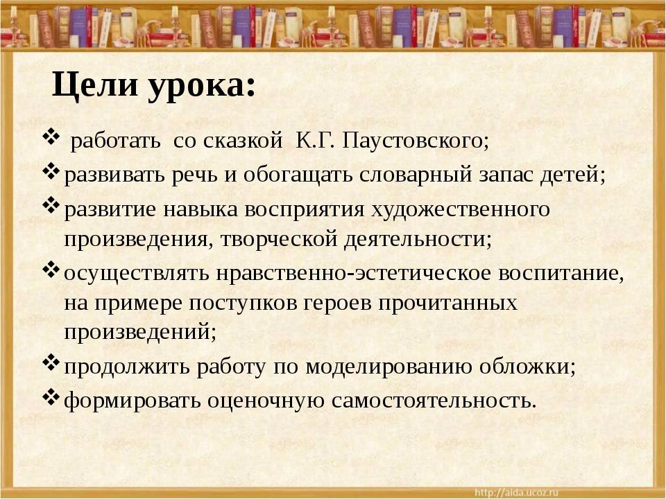 Цели урока: работать со сказкой К.Г. Паустовского; развивать речь и обогащат...