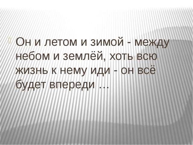 Он и летом и зимой - между небом и землёй, хоть всю жизнь к нему иди - он вс...