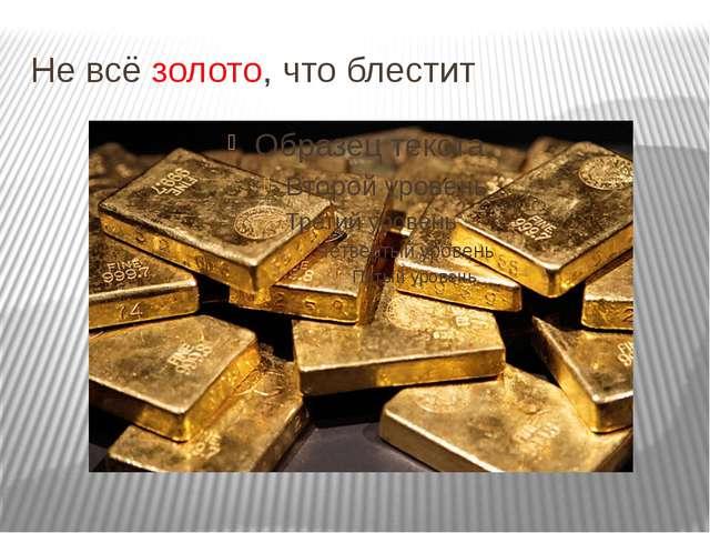 Не всё золото, что блестит
