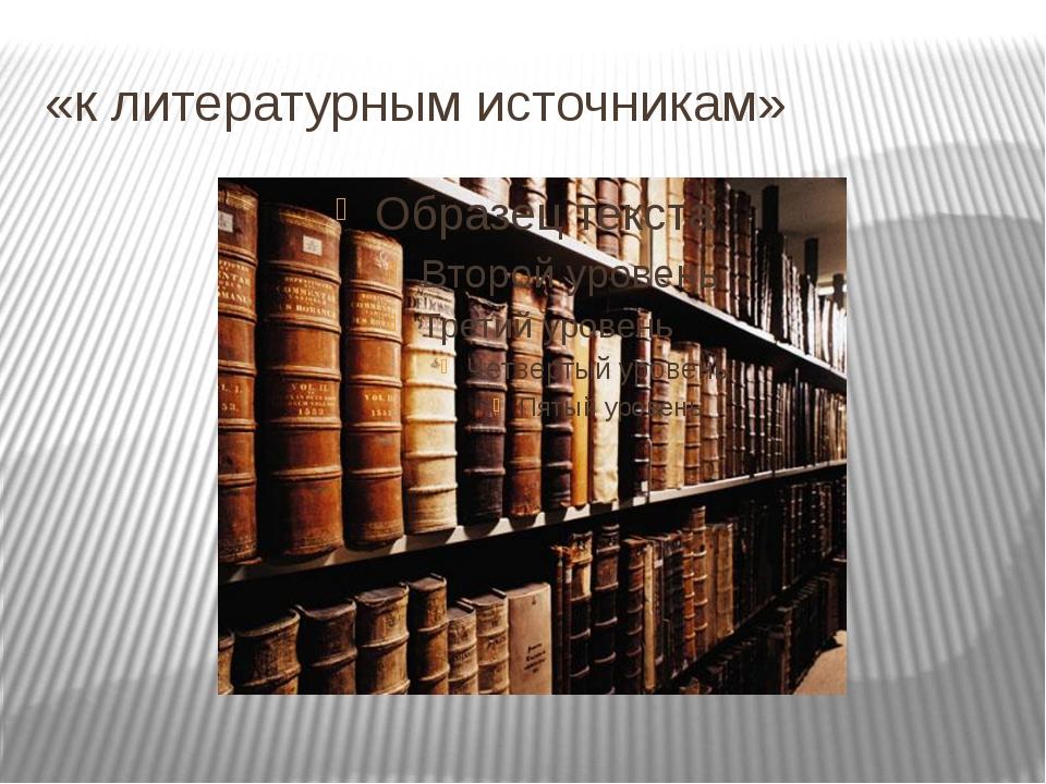 «к литературным источникам»