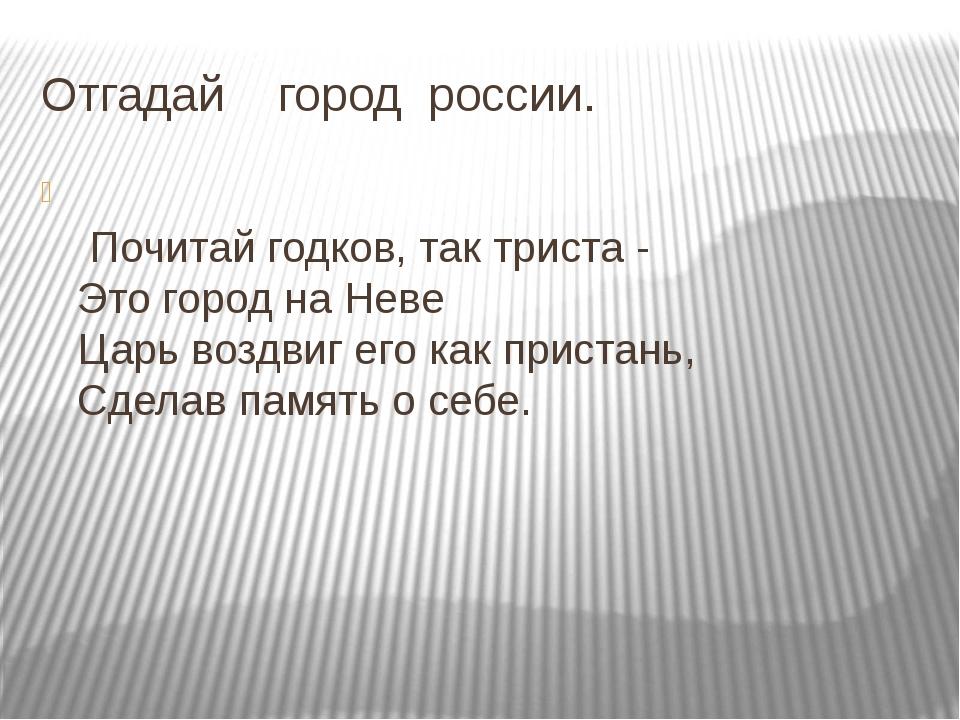Отгадай город россии. Почитай годков, так триста - Это город на Неве Царь воз...