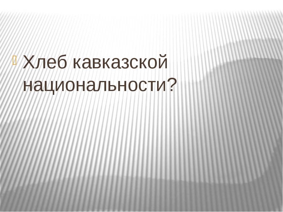Хлеб кавказской национальности?