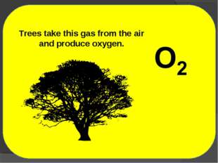 Trees take this gas from the air and produce oxygen.