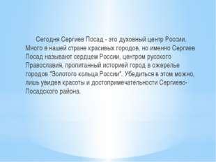 Сегодня Сергиев Посад - это духовный центр России. Много в нашей стране крас