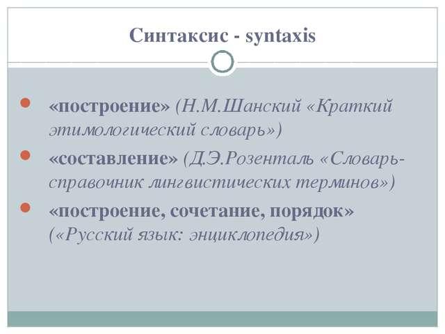 Синтаксис - syntaxis «построение» (Н.М.Шанский «Краткий этимологический слова...