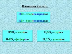 Названия кислот: HCl – хлороводородная HBr - бромоводородная HNO3 – азотная Н