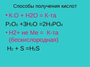 Способы получения кислот К.О + Н2О = К-та Р2O5 +3H2O =2Н3РО4 H2+ не Ме = К-та