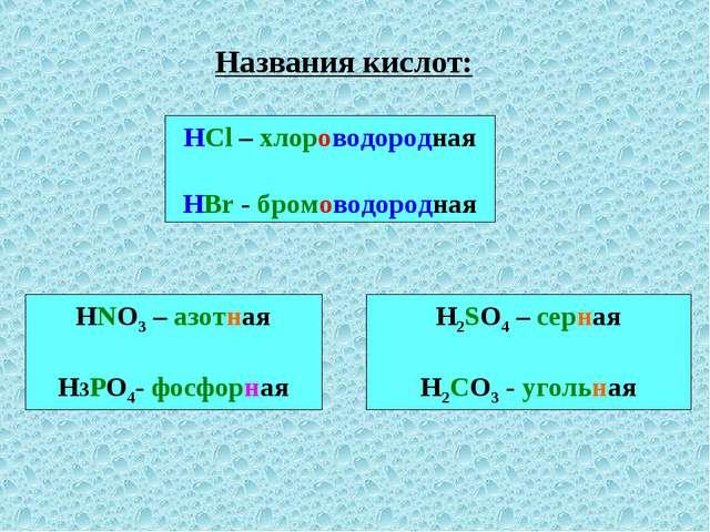 Названия кислот: HCl – хлороводородная HBr - бромоводородная HNO3 – азотная Н...