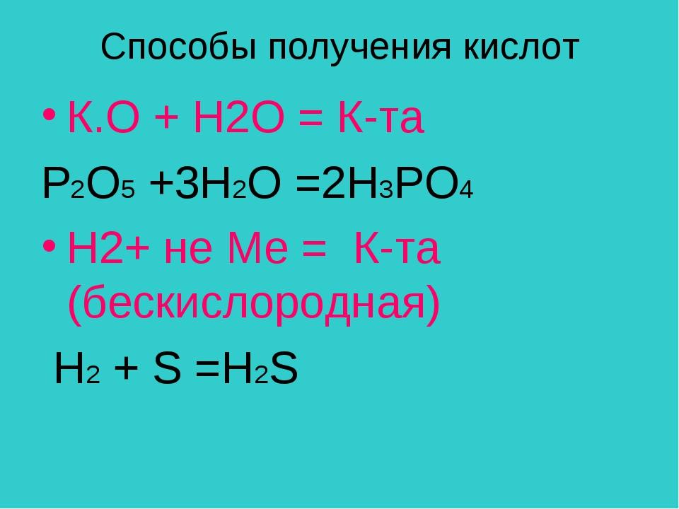 Способы получения кислот К.О + Н2О = К-та Р2O5 +3H2O =2Н3РО4 H2+ не Ме = К-та...