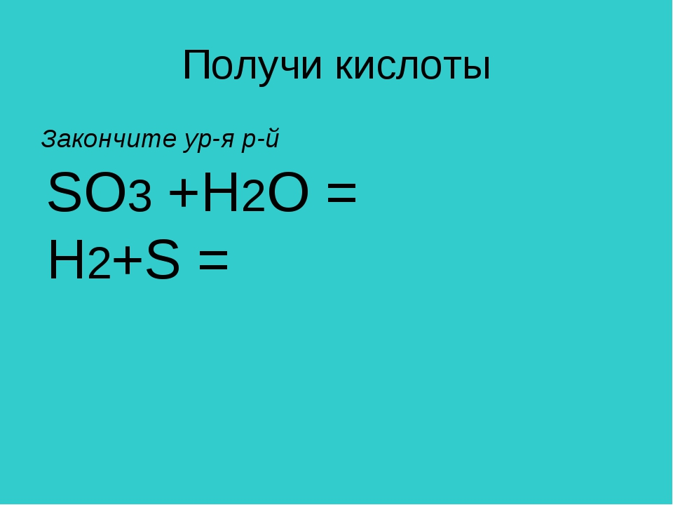 Получи кислоты Закончите ур-я р-й SO3 +H2O = H2+S =