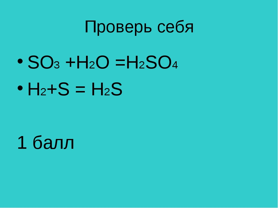 Проверь себя SO3 +H2O =Н2SO4 H2+S = H2S 1 балл