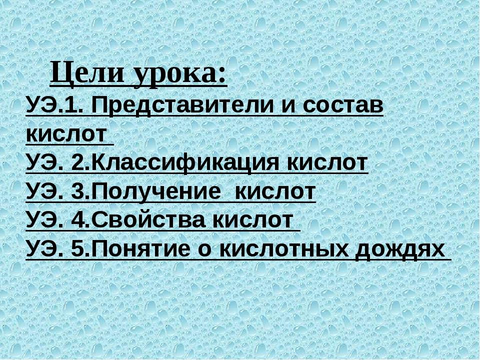 Цели урока: УЭ.1. Представители и состав кислот УЭ. 2.Классификация кислот У...