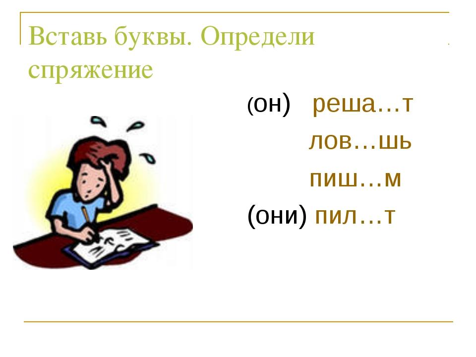 Вставь буквы. Определи спряжение (он) реша…т  лов…шь  пиш…м (они) пил…т