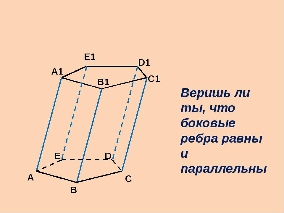 А В С С1 D Е А1 В1 D1 Е1 Веришь ли ты, что боковые ребра равны и параллельны