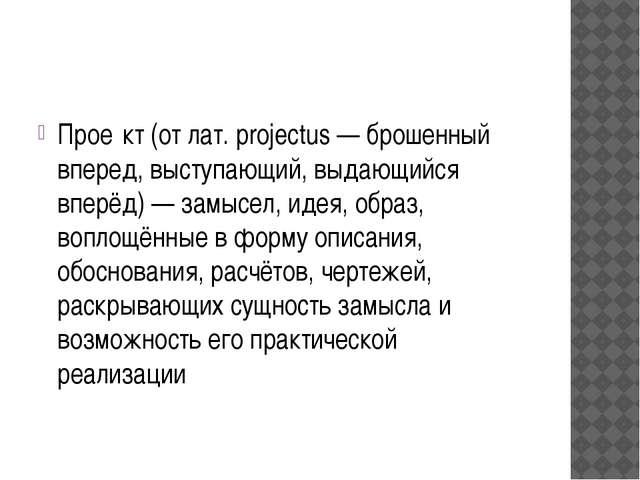 Прое́кт (от лат. projectus — брошенный вперед, выступающий, выдающийся вперё...