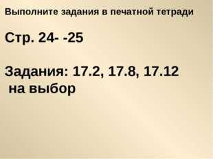 Выполните задания в печатной тетради Стр. 24- -25 Задания: 17.2, 17.8, 17.12