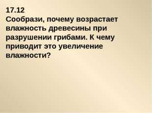 17.12 Сообрази, почему возрастает влажность древесины при разрушении грибами.