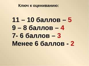 Ключ к оцениванию: 11 – 10 баллов – 5 9 – 8 баллов – 4 7- 6 баллов – 3 Менее