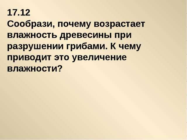 17.12 Сообрази, почему возрастает влажность древесины при разрушении грибами....