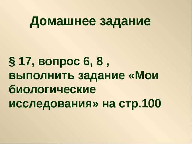 Домашнее задание § 17, вопрос 6, 8 , выполнить задание «Мои биологические исс...