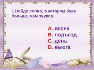 1.Найди слово, в котором букв больше, чем звуков. А. весна В. подъезд С. день