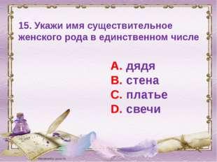 15. Укажи имя существительное женского рода в единственном числе А. дядя В. с