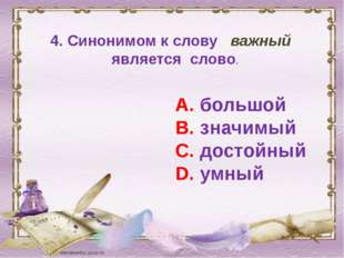 4. Синонимом к слову важный является слово. А. большой В. значимый С. достойн