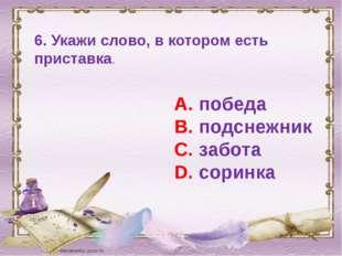 6. Укажи слово, в котором есть приставка. А. победа В. подснежник С. забота D