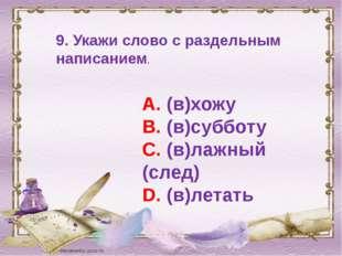 9. Укажи слово с раздельным написанием. А. (в)хожу В. (в)субботу С. (в)лажный