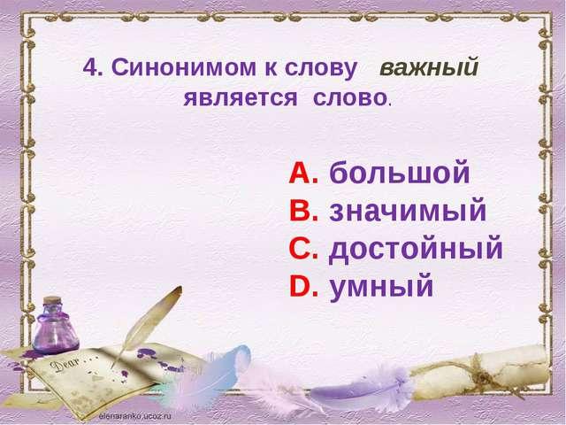 4. Синонимом к слову важный является слово. А. большой В. значимый С. достойн...
