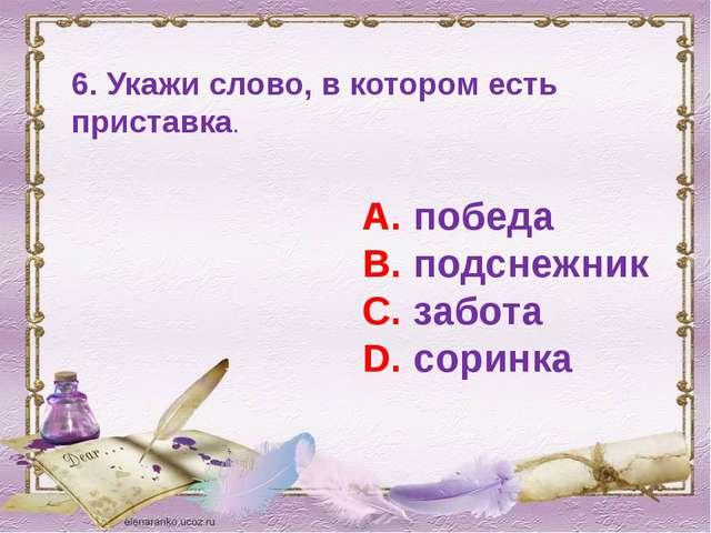 6. Укажи слово, в котором есть приставка. А. победа В. подснежник С. забота D...