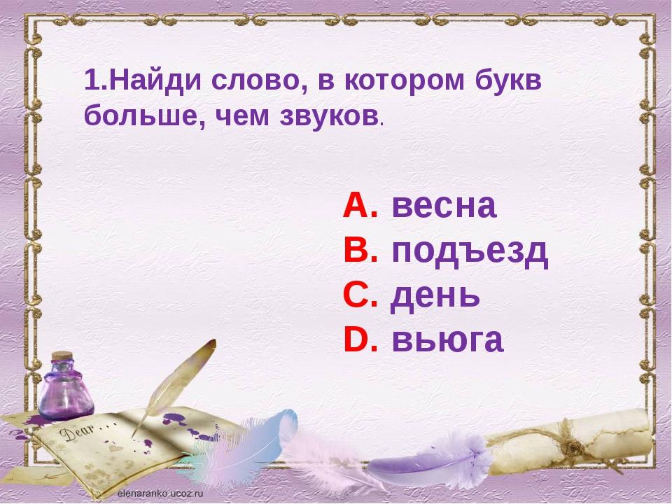 1.Найди слово, в котором букв больше, чем звуков. А. весна В. подъезд С. день...