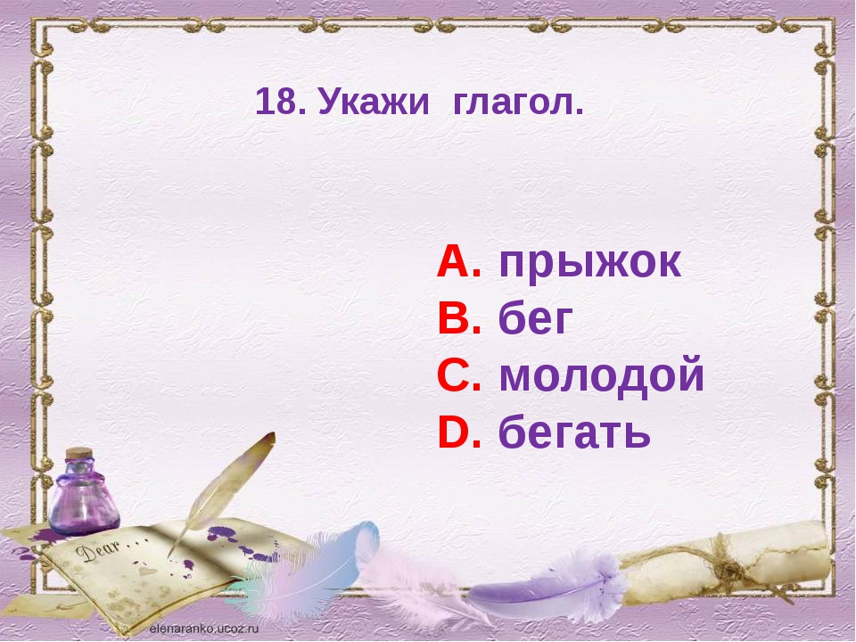 18. Укажи глагол. А. прыжок В. бег С. молодой D. бегать
