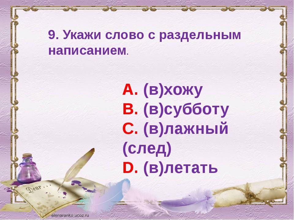 9. Укажи слово с раздельным написанием. А. (в)хожу В. (в)субботу С. (в)лажный...