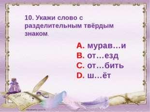 10. Укажи слово с разделительным твёрдым знаком. А. мурав…и В. от…езд С. от…б